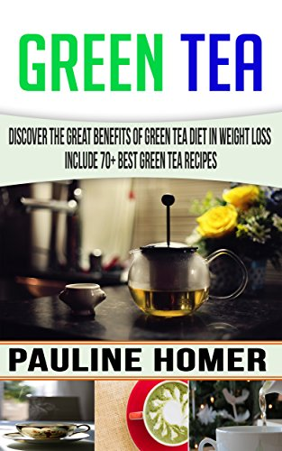 Green Tea: Discover The Great benefits of Green Tea Diet in Weight Loss Include 70+ Best Green Tea Recipes