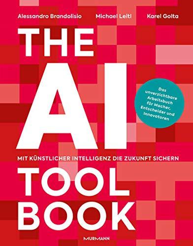 The AI Toolbook. Mit Künstlicher Intelligenz die Zukunft sichern: Das unverzichtbare Arbeitsbuch für Macher, Entscheider und Innovatoren