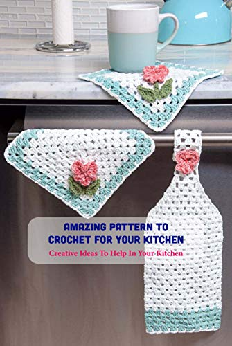 Amazing Pattern To Crochet For Your Kitchen: Creative Ideas To Help In...