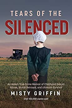 Tears of the Silenced: An Amish True Crime Memoir of Childhood Sexual Abuse, Brutal Betrayal, and Ultimate Survival (Amish Book, Child Abuse True Story, Cults) by [Misty Griffin]