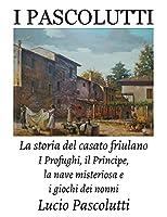 I Pascolutti - La storia del casato friulano - Dal Friuli alla Sicilia... e Ritorno: I Profughi, il Principe, la nave misteriosa e i giochi dei Nonni (Family History)