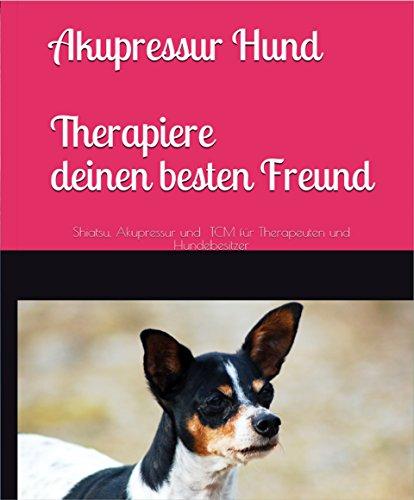 Akupressur Hund. Therapiere deinen besten Freund: Shiatsu, Akupressur, und TCM, für Therapeuten und Hundebesitzer