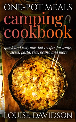 One-Pot Meals Camping Cookbook: Quick and Easy One-Pot Recipes for Soups, Stews, Pasta, Rice, Beans and More (Camp Cooking) by [Louise Davidson]
