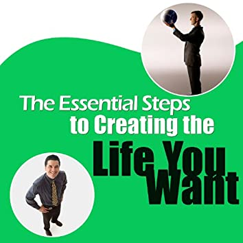 The Essential Steps for Creating the Life You Want