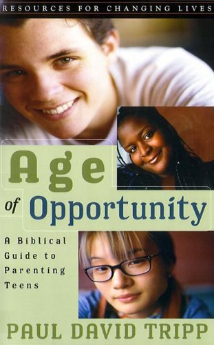 Age of Opportunity: A Biblical Guide to Parenting Teens, Second Edition (Resources for Changing Lives)