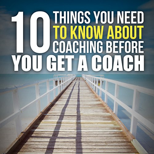 Ten Things You Need to Know About Coaching Before You Get a Coach audiobook cover art