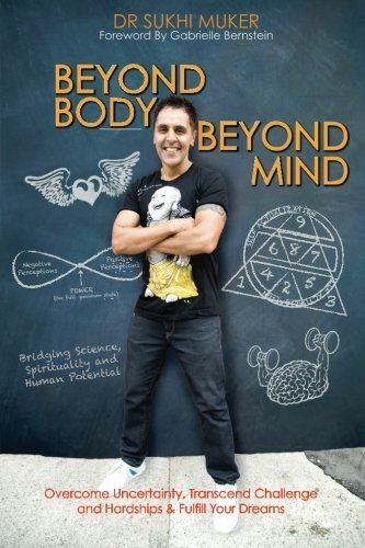Beyond Body Beyond Mind: Overcome Uncertainty, Transcend Challenge and Hardships & Fulfill Your Dreams by Dr Sukhi Muker (2012-09-13)