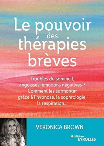 Le pouvoir des thérapies brèves: Troubles du sommeil, angoisses, émotions négatives ? Comment les surmonter grâce à l'hypnose, la sophrologie, la respiration... (EYROLLES)