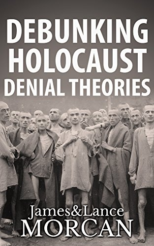 Book: DEBUNKING HOLOCAUST DENIAL THEORIES - Two Non-Jews Affirm the Historicity of the Nazi Genocide by Lance Morcan