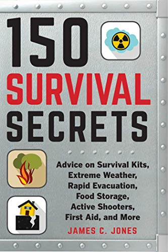 150 Survival Secrets: Advice on Survival Kits, Extreme Weather, Rapid Evacuation, Food Storage, Active Shooters, First Aid, and More by [James C. Jones]