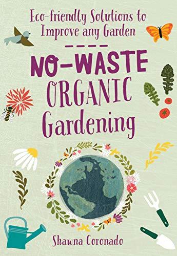No-Waste Organic Gardening: Eco-friendly Solutions to Improve any Garden (No-Waste Gardening)