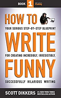 How to Write Funny: Your Serious, Step-By-Step Blueprint For Creating Incredibly, Irresistibly, Successfully Hilarious Writing by [Scott Dikkers]