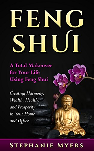 Feng Shui: A Total Makeover for Your Life Using Feng Shui - Creating Harmony, Wealth, Health, and Prosperity in Your Home and Office