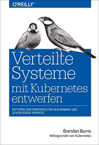 Verteilte Systeme mit Kubernetes entwerfen: Patterns und Prinzipien fuer skalierbare und zuverlaessige Services
