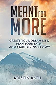 Meant for More: Create Your Dream Life, Plan Your Path, and Start Living It Now by [Kristin Rath]