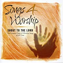 Songs 4 Worship: Shout To The Lord: The Greatest Praise & Worship Songs of All Time