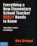 Everything a New Elementary School Teacher REALLY Needs to Know (But Didn't Learn in College): (But Didn't Learn in College) (Free Spirit Professional™)