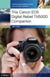The Canon EOS Digital Rebel T1i/500D Companion: Practical Photography Advice You Can Take Anywhere
