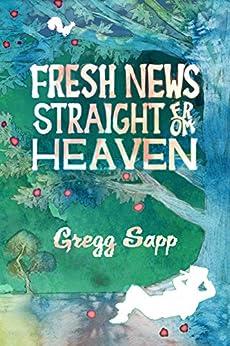 Fresh News Straight from Heaven: A Novel based upon the True Mythology of Johnny Appleseed by [Gregg Sapp, Lane Diamond]
