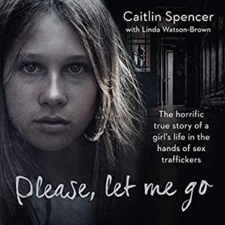 Please, Let Me Go     The Horrific True Story of a Girl's Life in the Hands of Sex Traffickers              By:                                                                                                                                 Caitlin Spencer                               Narrated by:                                                                                                                                 Rachel Atkins                      Length: 5 hrs and 29 mins     1 rating     Overall 1.0