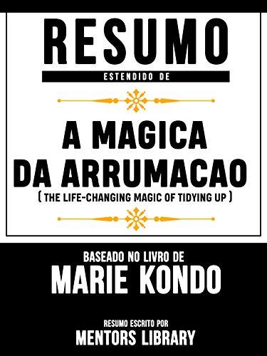 Resumo Estendido De A Magica Da Arrumacao (The Life-Changing Magic Of Tidying Up) - Baseado No Livro De Marie Kondo