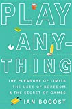 Image of Play Anything: The Pleasure of Limits, the Uses of Boredom, and the Secret of Games