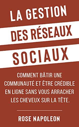 La gestion des réseaux sociaux: Comment bâtir une communauté et être crédible en ligne sans vous arracher les cheveux sur la tête.