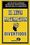 111 RETOS MATEMÁTICOS DIVERTIDOS: LOS MEJORES ACERTIJOS DE ENIGMAS, ROMPECABEZAS, LÓGICA CON SUS SOLUCIONES: Pasatiempos de lógica, enigmas, ... concentración e inteligencia (Logical Brain)