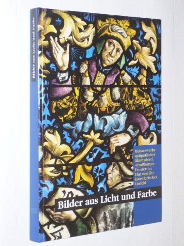 Bilder aus Licht und Farbe Meisterwerke spätgotische Glasmalerei. Straßburger Fenster in Ulm und ihr künstlerisches Umfeld