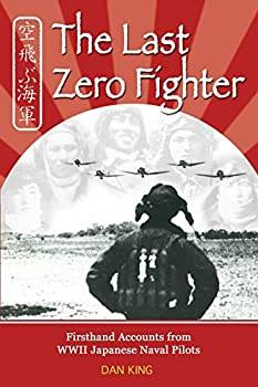 The Last Zero Fighter  Firsthand Accounts from WWII Japanese Naval Pilots  Firsthand Accounts and True Stories from Japanese WWII Combat Veterans