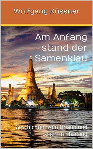 Am Anfang stand der Samenklau: Geschichten vom Urlaub und Leben in Thailand
