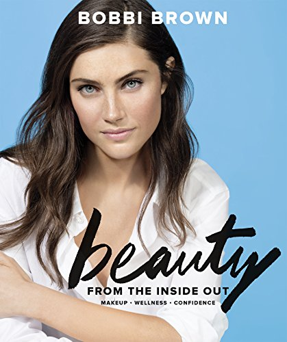 Bobbi Brown Beauty from the Inside Out: Makeup * Wellness * Confidence (English Edition)