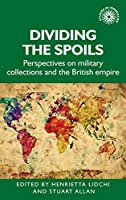 Dividing the Spoils: Perspectives on Military Collections and the British Empire (Studies in Imperialism)