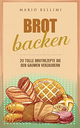 Brot Backen -: 20 tolle Brotrezepte die den Gaumen verzaubern (brot backen für gäste,brot backen kindl,Brot frisch,Brot Rezepte,Brot Dinkel,brot vollkorn,brot backen für anfänger)