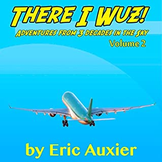 There I Wuz!, Volume II     Adventures from 3 Decades in the Sky              By:                                                                                                                                 Eric Auxier                               Narrated by:                                                                                                                                 Thomas Block                      Length: 3 hrs and 21 mins     9 ratings     Overall 4.0