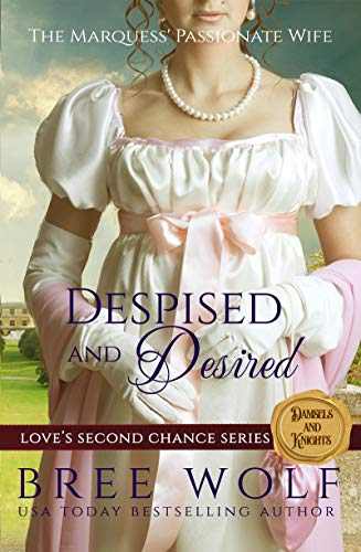 Despised & Desired: The Marquess' Passionate Wife (Love's Second Chance Series: Tales of Damsels & Knights Book 1)