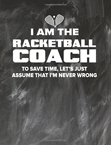 Racketball Coaching Notebook - Just Assume That I'm Never Wrong - 8.5x11 Coaches Practice Journal: Racketball Coach Notepad for Training Notes, Strategy, Plays Diagram and Sketches