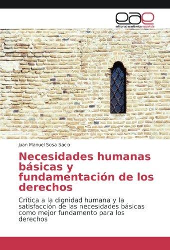 Necesidades humanas básicas y fundamentación de los derechos: Crítica a la dignidad humana y la satisfacción de las necesidades básicas como mejor fundamento para los derechos