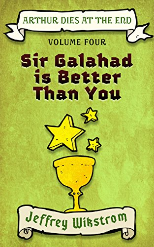 Sir Galahad is Better Than You (Arthur Dies at the End Book 4)