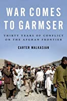 War Comes to Garmser: Thirty Years of Conflict on the Afghan Frontier by Carter Malkasian(2016-08-03)