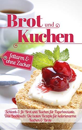 Schlank & fit: Brot und Kuchen für Figurbewusste: Das Backbuch: Die besten Rezepte für kalorienarme Kuchen & Brote – fettarm & ohne Zucker (Backen ohne Zucker 10)