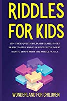 Riddles For Kids: 100+ trick questions, math games, short brainteasers and fun riddles for smart kids to enjoy with the whole family
