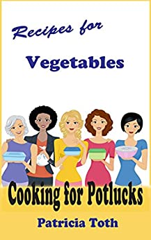 Recipes for Vegetables (Cooking / Entertaining): Cooking for Potlucks by [Patricia A Toth]