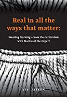 Real in all the ways that matter: Weaving learning across the curriculum with Mantle of the Expert