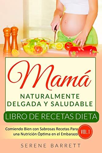 Libro de Recetas Dieta Mamá Naturalmente Delgada y Saludable (Vol.1): Comiendo Bien con Sabrosas Recetas Para una Nutrición Óptima en el Embarazo