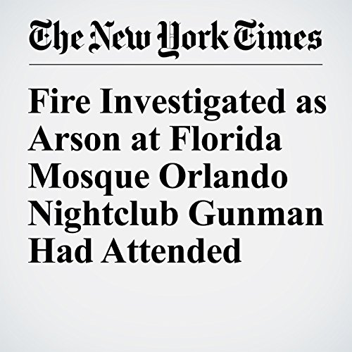 Fire Investigated as Arson at Florida Mosque Orlando Nightclub Gunman Had Attended cover art