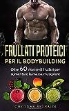 Frullati proteici per il Bodybuilding: Oltre 60 ricette di frullati per aumentare la massa muscolare