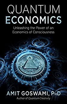 Quantum Economics: Unleashing the Power of an Economics of Consciousness by [Amit Goswami]