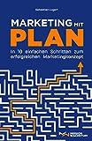 Marketing mit Plan: In 10 einfachen Schritten zum erfolgreichen Marketingkonzept