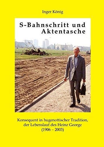 S-Bahnschritt und Aktentasche: Konsequent in hugenottischer Tradition, der Lebenslauf des Heinz George (1906-2003)